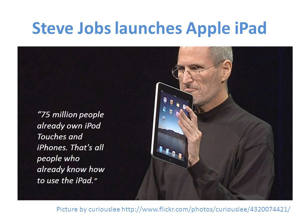 Steve Jobs launches Apple iPad Picture by curiouslee http://www.flickr.com/photos/curiouslee/4320074421/ 75 million people already own iPod Touches an