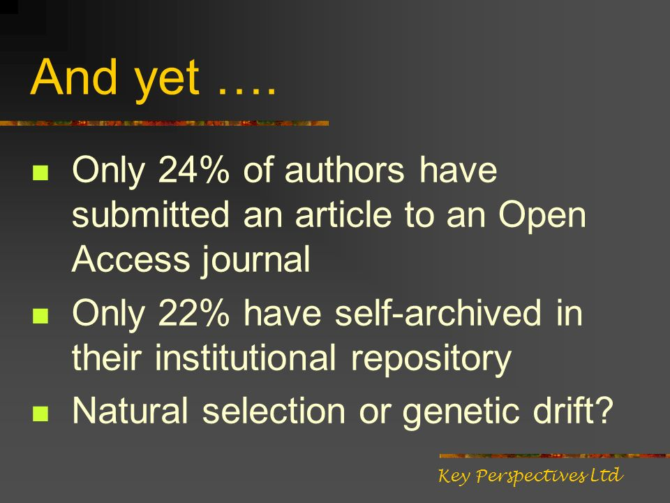 And yet …. Only 24% of authors have submitted an article to an Open Access journal Only 22% have self-archived in their institutional repository Natur