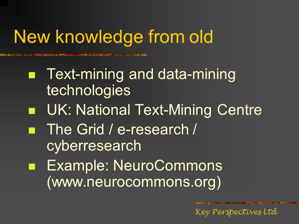 New knowledge from old Text-mining and data-mining technologies UK: National Text-Mining Centre The Grid / e-research / cyberresearch Example: NeuroCo