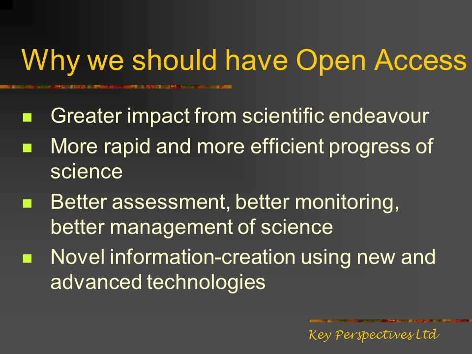 Why we should have Open Access Greater impact from scientific endeavour More rapid and more efficient progress of science Better assessment, better mo