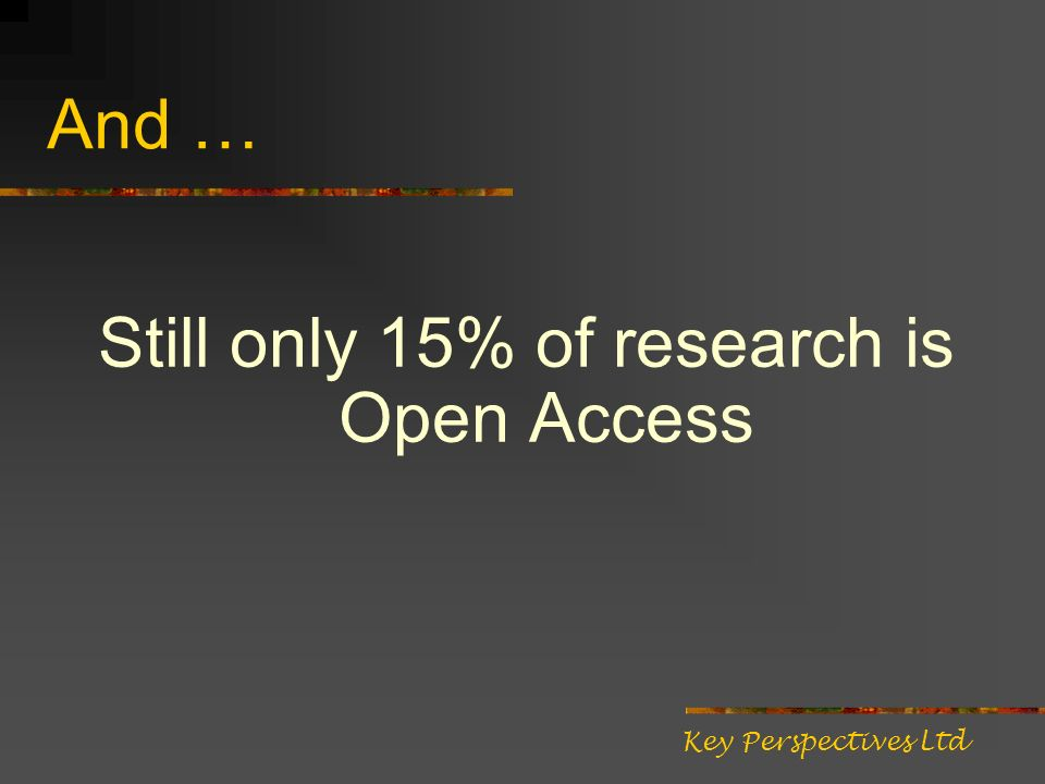 And … Still only 15% of research is Open Access Key Perspectives Ltd