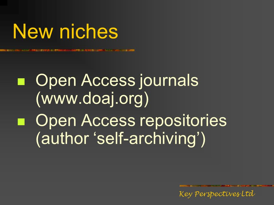 New niches Open Access journals (www.doaj.org) Open Access repositories (author self-archiving) Key Perspectives Ltd