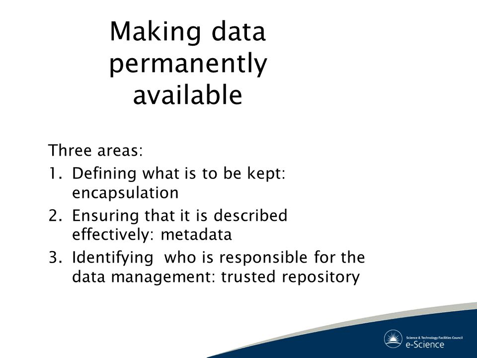 Making data permanently available Three areas: 1.Defining what is to be kept: encapsulation 2.Ensuring that it is described effectively: metadata 3.Identifying who is responsible for the data management: trusted repository