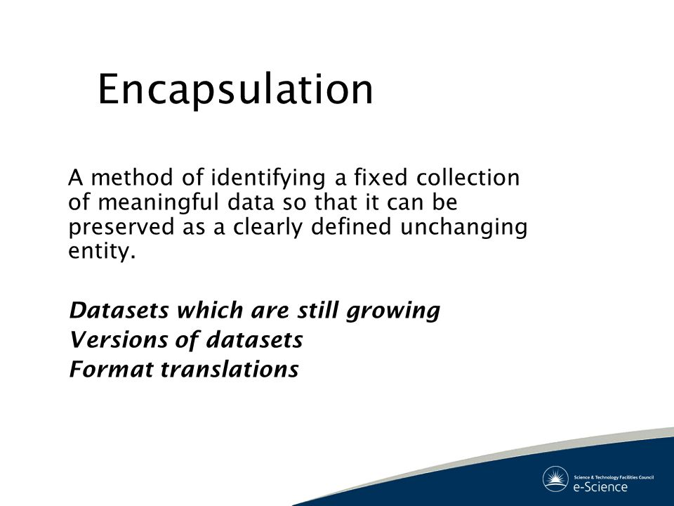 Encapsulation A method of identifying a fixed collection of meaningful data so that it can be preserved as a clearly defined unchanging entity.