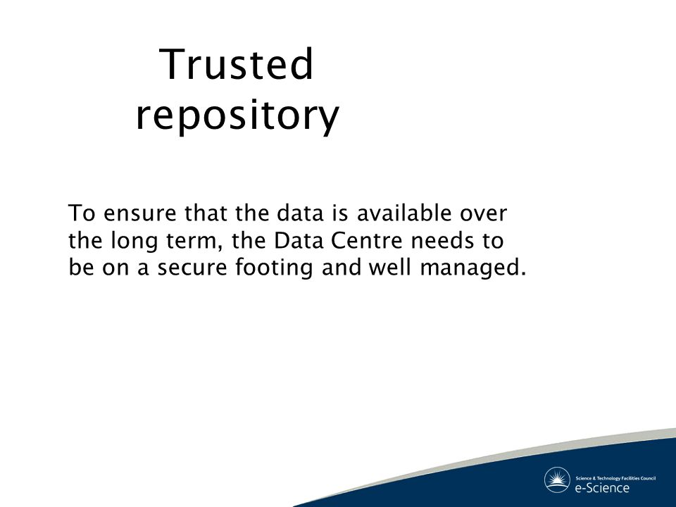 Trusted repository To ensure that the data is available over the long term, the Data Centre needs to be on a secure footing and well managed.