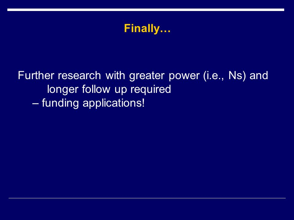 Further research with greater power (i.e., Ns) and longer follow up required – funding applications.