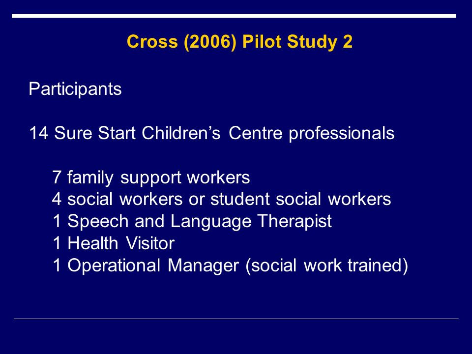 Cross (2006) Pilot Study 2 Participants 14 Sure Start Childrens Centre professionals 7 family support workers 4 social workers or student social workers 1 Speech and Language Therapist 1 Health Visitor 1 Operational Manager (social work trained)