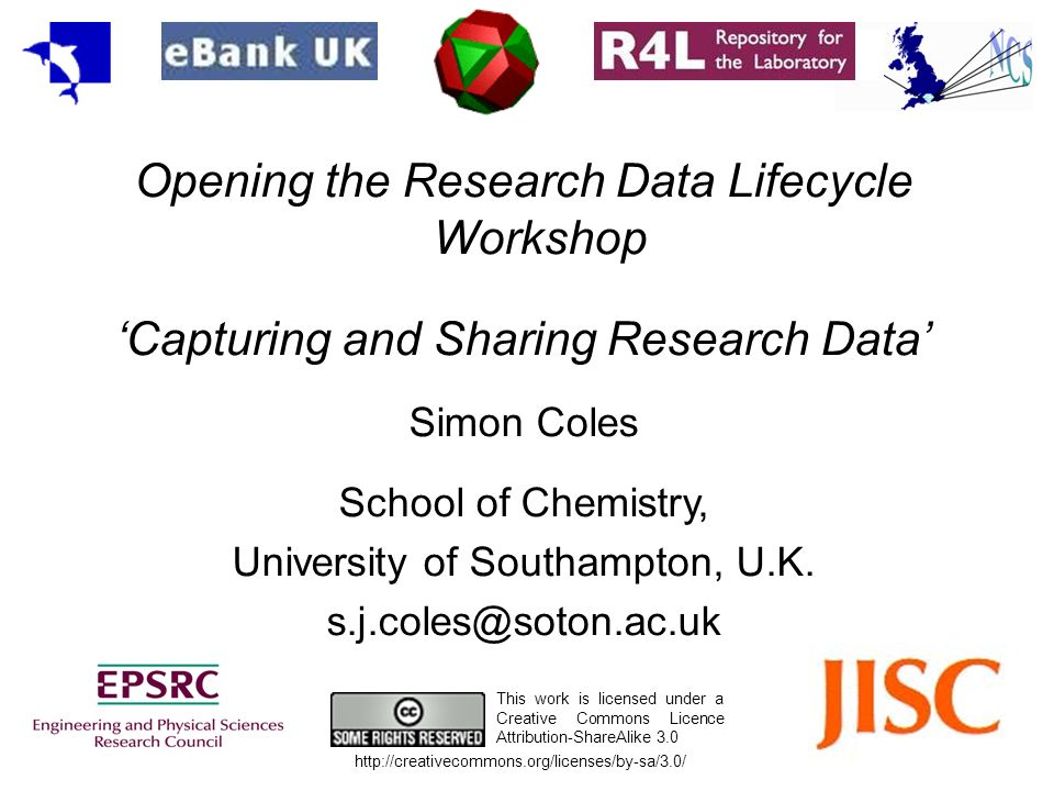 Opening the Research Data Lifecycle Workshop Capturing and Sharing Research Data Simon Coles School of Chemistry, University of Southampton, U.K. s.j.