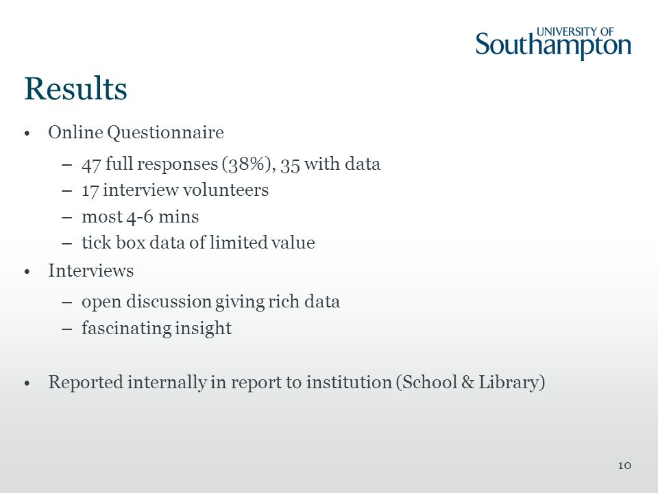 10 Results Online Questionnaire –47 full responses (38%), 35 with data –17 interview volunteers –most 4-6 mins –tick box data of limited value Interviews –open discussion giving rich data –fascinating insight Reported internally in report to institution (School & Library)