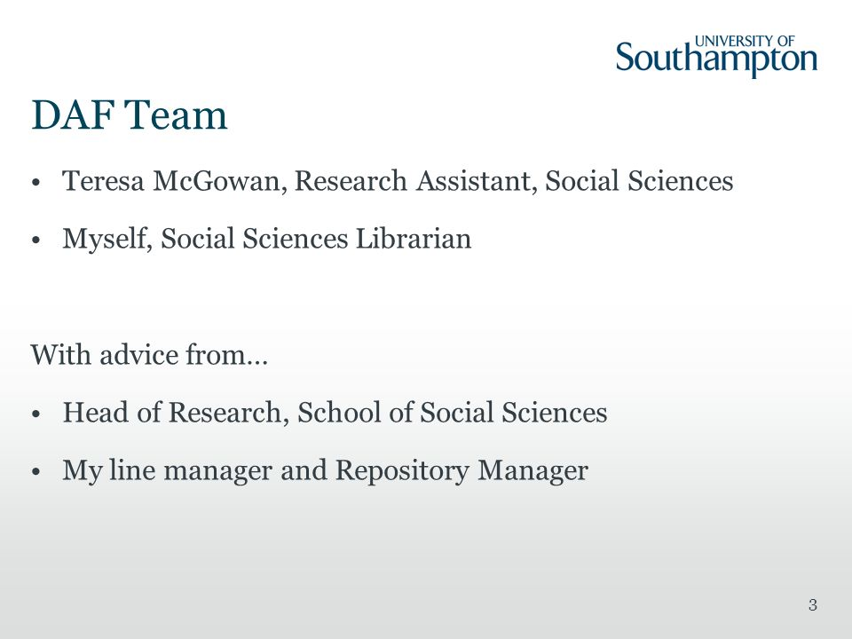 3 DAF Team Teresa McGowan, Research Assistant, Social Sciences Myself, Social Sciences Librarian With advice from… Head of Research, School of Social Sciences My line manager and Repository Manager