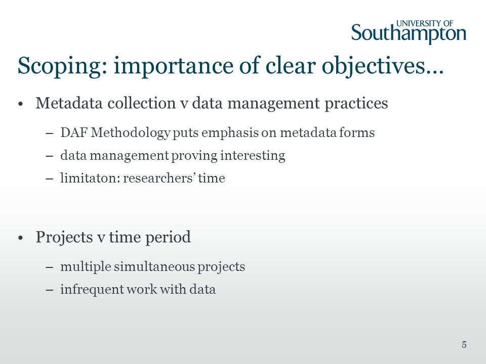 5 Scoping: importance of clear objectives… Metadata collection v data management practices –DAF Methodology puts emphasis on metadata forms –data management proving interesting –limitaton: researchers time Projects v time period –multiple simultaneous projects –infrequent work with data