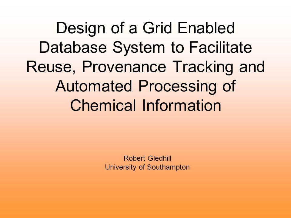 Design of a Grid Enabled Database System to Facilitate Reuse, Provenance Tracking and Automated Processing of Chemical Information Robert Gledhill University of Southampton