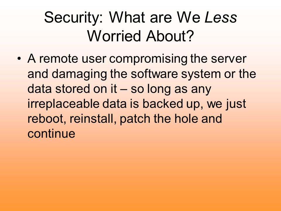 Security: What are We Less Worried About? A remote user compromising the server and damaging the software system or the data stored on it – so long as