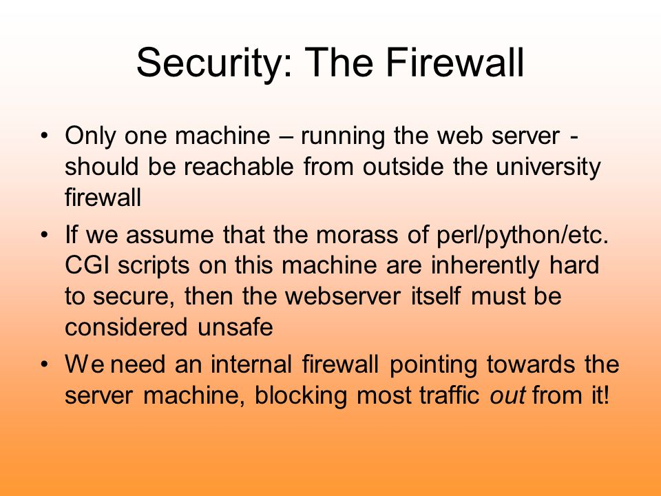 Security: The Firewall Only one machine – running the web server - should be reachable from outside the university firewall If we assume that the morass of perl/python/etc.