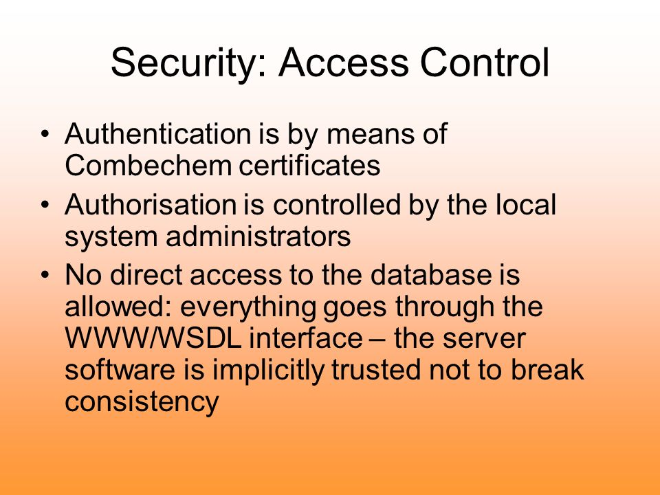 Security: Access Control Authentication is by means of Combechem certificates Authorisation is controlled by the local system administrators No direct access to the database is allowed: everything goes through the WWW/WSDL interface – the server software is implicitly trusted not to break consistency