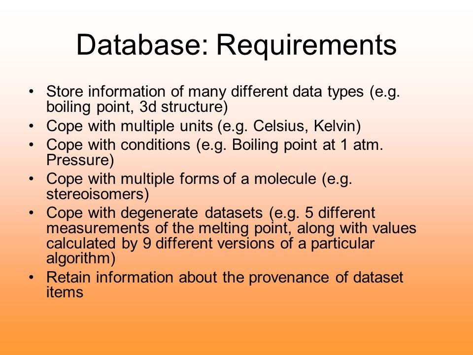 Database: Requirements Store information of many different data types (e.g. boiling point, 3d structure) Cope with multiple units (e.g. Celsius, Kelvi