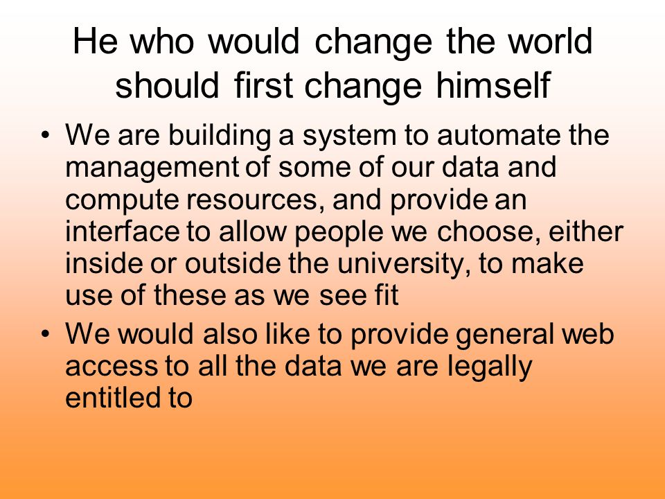 He who would change the world should first change himself We are building a system to automate the management of some of our data and compute resources, and provide an interface to allow people we choose, either inside or outside the university, to make use of these as we see fit We would also like to provide general web access to all the data we are legally entitled to