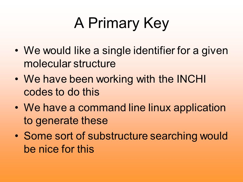 A Primary Key We would like a single identifier for a given molecular structure We have been working with the INCHI codes to do this We have a command line linux application to generate these Some sort of substructure searching would be nice for this