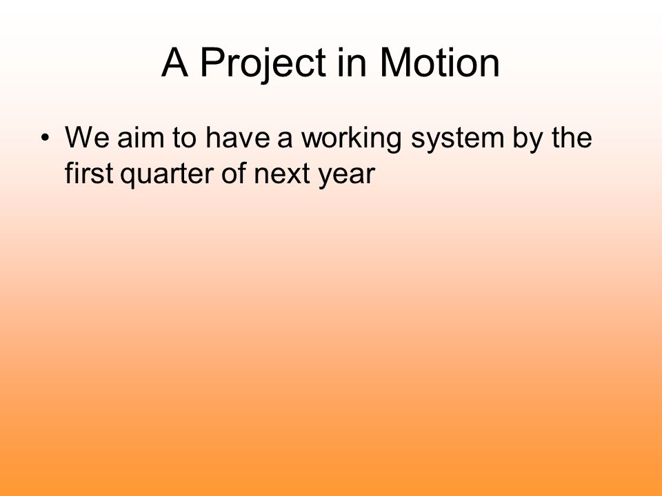 A Project in Motion We aim to have a working system by the first quarter of next year