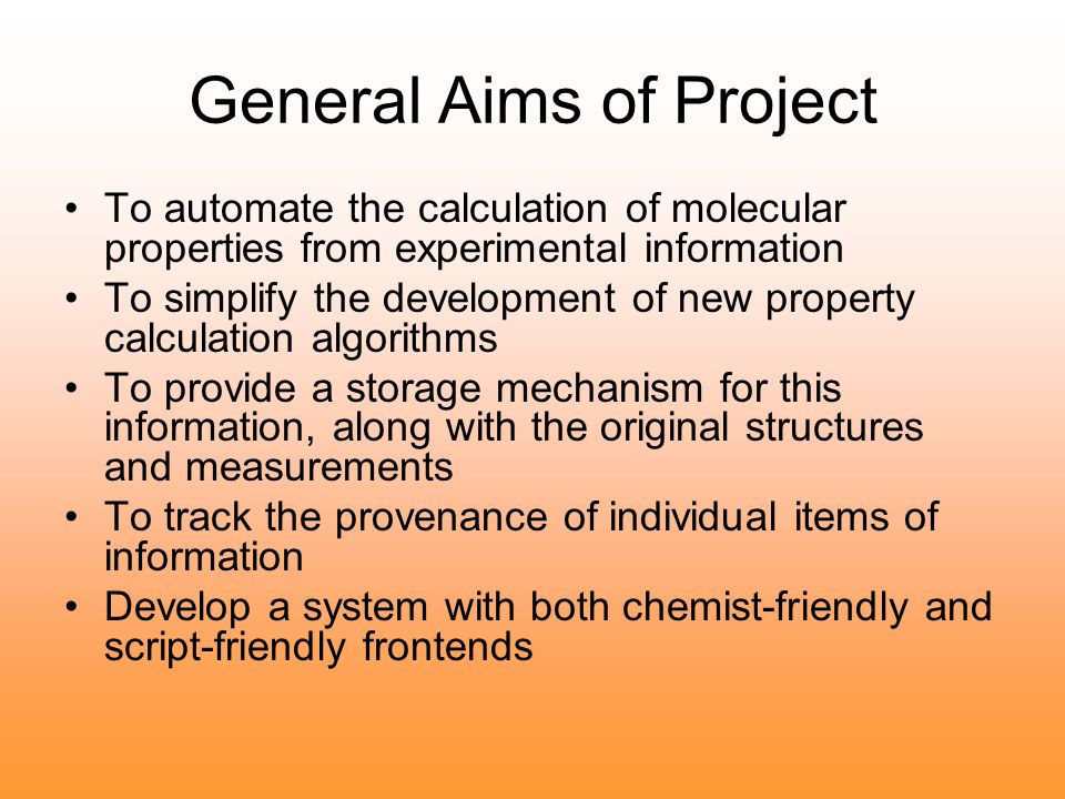 General Aims of Project To automate the calculation of molecular properties from experimental information To simplify the development of new property calculation algorithms To provide a storage mechanism for this information, along with the original structures and measurements To track the provenance of individual items of information Develop a system with both chemist-friendly and script-friendly frontends