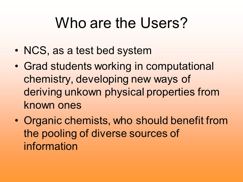 Who are the Users? NCS, as a test bed system Grad students working in computational chemistry, developing new ways of deriving unkown physical propert
