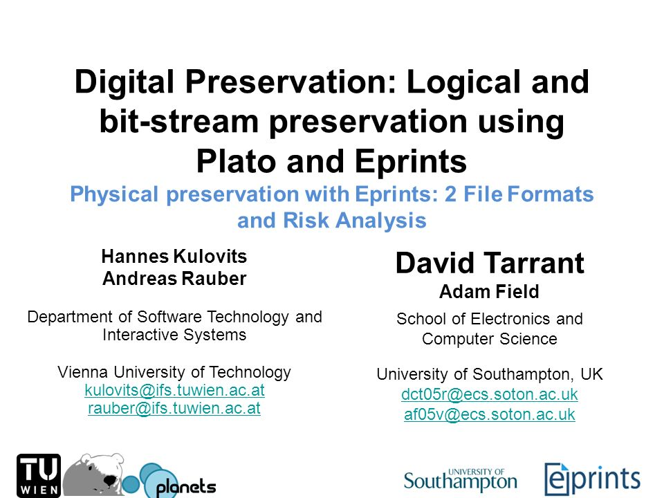 Digital Preservation: Logical and bit-stream preservation using Plato and Eprints Physical preservation with Eprints: 2 File Formats and Risk Analysis Hannes Kulovits Andreas Rauber David Tarrant Adam Field Department of Software Technology and Interactive Systems School of Electronics and Computer Science Vienna University of Technology kulovits@ifs.tuwien.ac.at rauber@ifs.tuwien.ac.at University of Southampton, UK dct05r@ecs.soton.ac.uk af05v@ecs.soton.ac.uk
