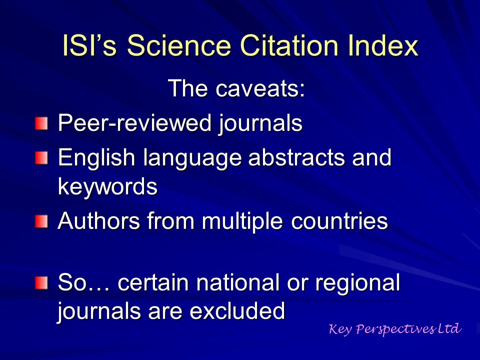 ISIs Science Citation Index The caveats: Peer-reviewed journals English language abstracts and keywords Authors from multiple countries So… certain national or regional journals are excluded Key Perspectives Ltd