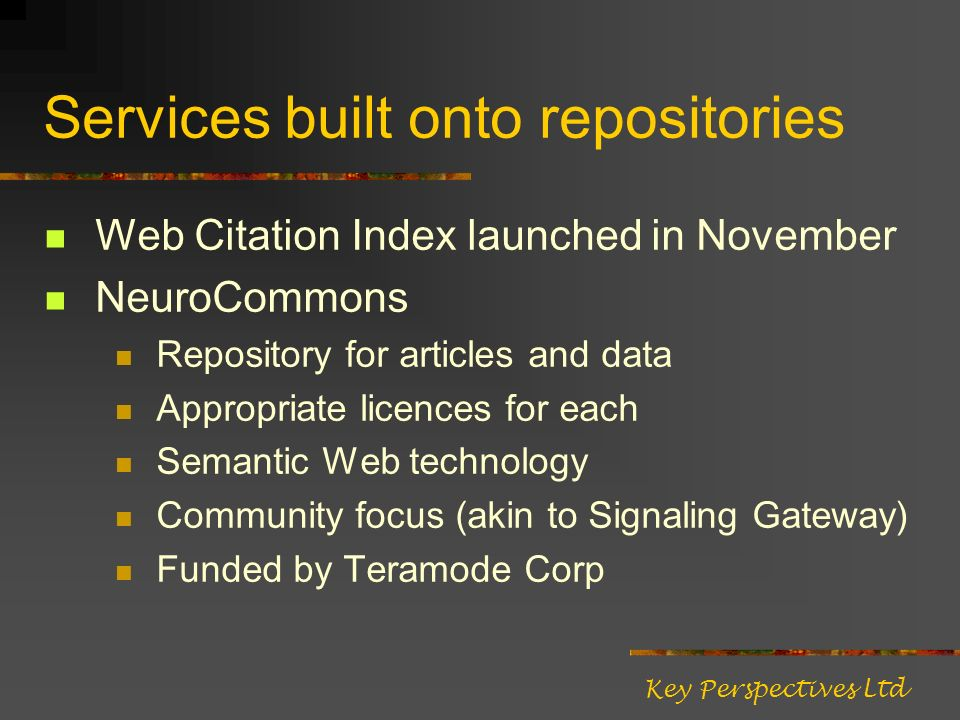 Services built onto repositories Web Citation Index launched in November NeuroCommons Repository for articles and data Appropriate licences for each Semantic Web technology Community focus (akin to Signaling Gateway) Funded by Teramode Corp Key Perspectives Ltd