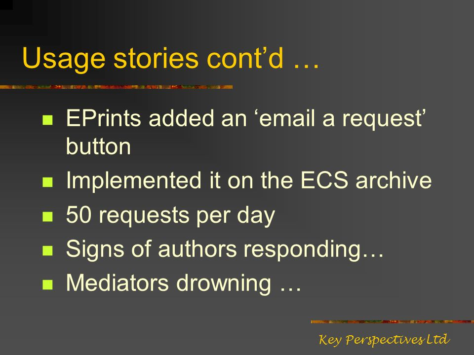 Usage stories contd … EPrints added an email a request button Implemented it on the ECS archive 50 requests per day Signs of authors responding… Mediators drowning … Key Perspectives Ltd