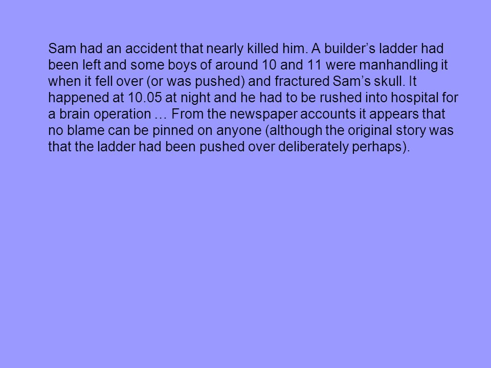 Sam had an accident that nearly killed him. A builders ladder had been left and some boys of around 10 and 11 were manhandling it when it fell over (o