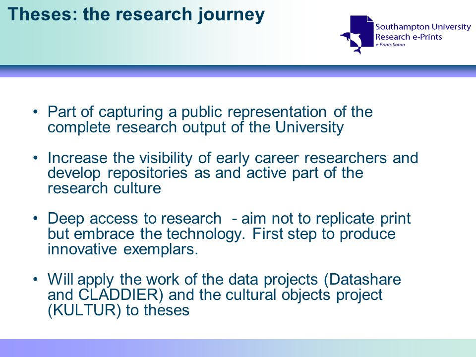 Theses: the research journey Part of capturing a public representation of the complete research output of the University Increase the visibility of early career researchers and develop repositories as and active part of the research culture Deep access to research - aim not to replicate print but embrace the technology.