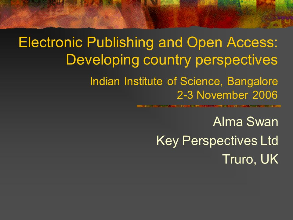 Electronic Publishing and Open Access: Developing country perspectives Indian Institute of Science, Bangalore 2-3 November 2006 Alma Swan Key Perspect