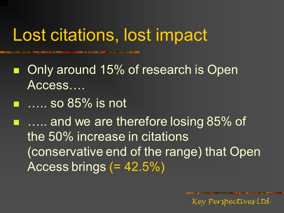 Lost citations, lost impact Only around 15% of research is Open Access…. ….. so 85% is not ….. and we are therefore losing 85% of the 50% increase in