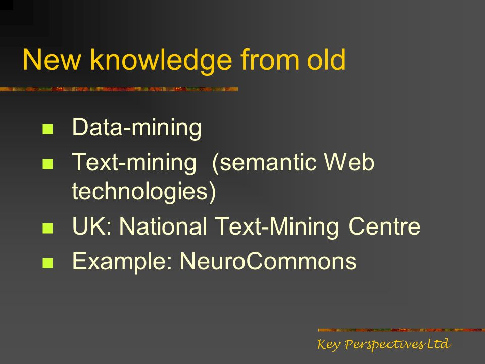 New knowledge from old Data-mining Text-mining (semantic Web technologies) UK: National Text-Mining Centre Example: NeuroCommons Key Perspectives Ltd