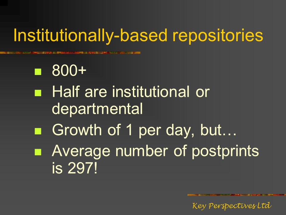 Institutionally-based repositories 800+ Half are institutional or departmental Growth of 1 per day, but… Average number of postprints is 297! Key Pers