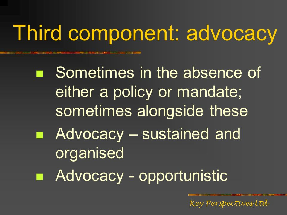 Third component: advocacy Sometimes in the absence of either a policy or mandate; sometimes alongside these Advocacy – sustained and organised Advocac