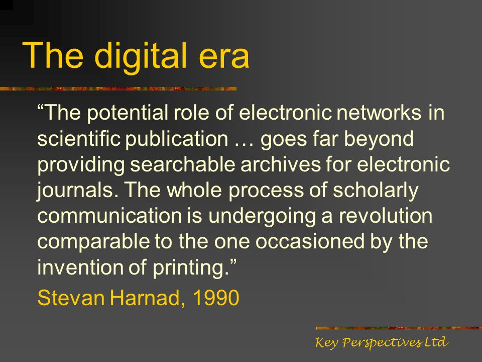 The digital era The potential role of electronic networks in scientific publication … goes far beyond providing searchable archives for electronic jou