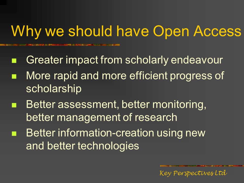 Why we should have Open Access Greater impact from scholarly endeavour More rapid and more efficient progress of scholarship Better assessment, better
