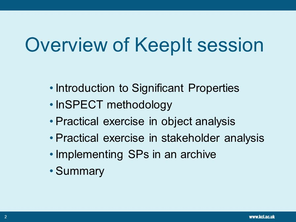2 Overview of KeepIt session Introduction to Significant Properties InSPECT methodology Practical exercise in object analysis Practical exercise in stakeholder analysis Implementing SPs in an archive Summary