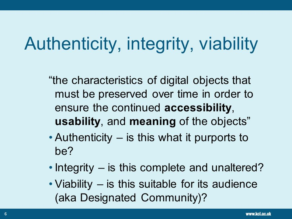 6 Authenticity, integrity, viability the characteristics of digital objects that must be preserved over time in order to ensure the continued accessibility, usability, and meaning of the objects Authenticity – is this what it purports to be.