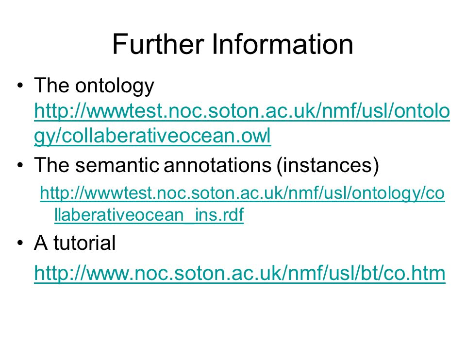 Further Information The ontology http://wwwtest.noc.soton.ac.uk/nmf/usl/ontolo gy/collaberativeocean.owl http://wwwtest.noc.soton.ac.uk/nmf/usl/ontolo gy/collaberativeocean.owl The semantic annotations (instances) http://wwwtest.noc.soton.ac.uk/nmf/usl/ontology/co llaberativeocean_ins.rdf A tutorial http://www.noc.soton.ac.uk/nmf/usl/bt/co.htm