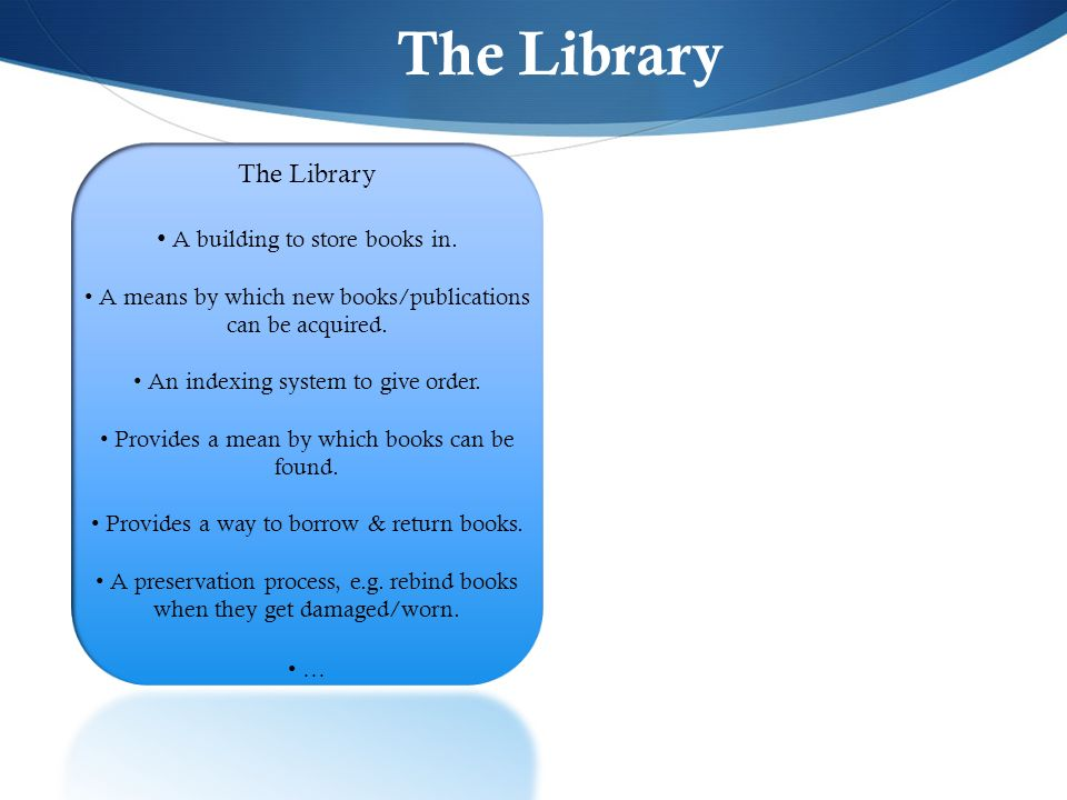 The Library A building to store books in. A means by which new books/publications can be acquired. An indexing system to give order. Provides a mean b