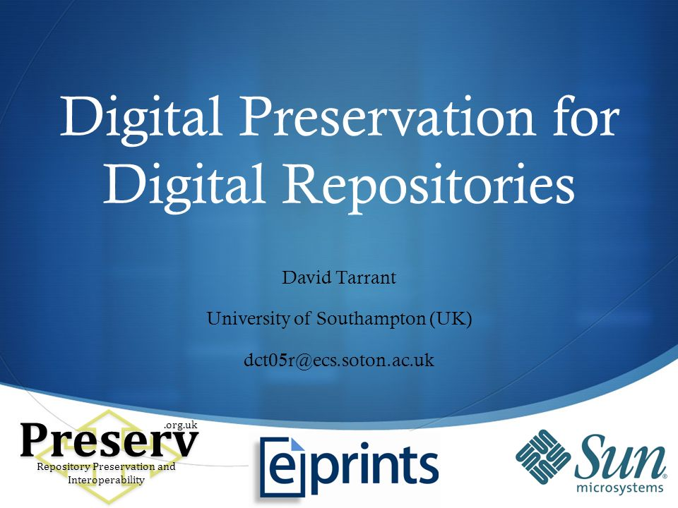 Digital Preservation for Digital Repositories David Tarrant University of Southampton (UK) dct05r@ecs.soton.ac.uk Preserv Repository Preservation and Interoperability.org.uk