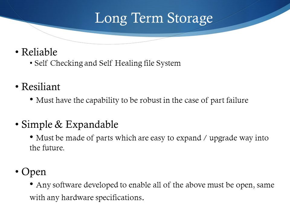 Long Term Storage Reliable Self Checking and Self Healing file System Resiliant Must have the capability to be robust in the case of part failure Simp