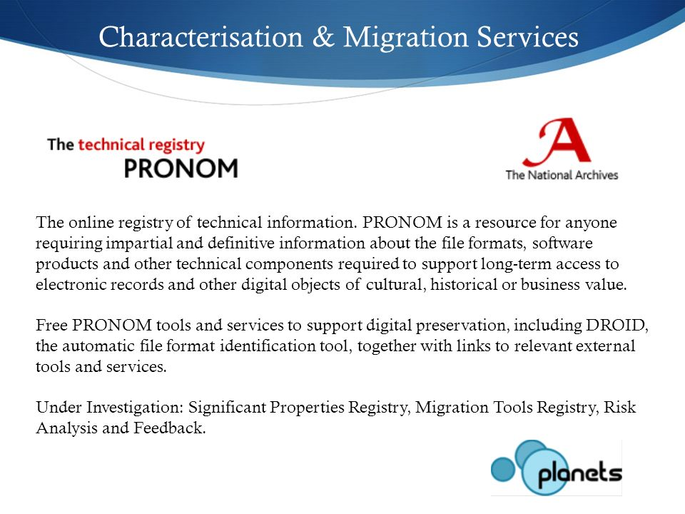 Characterisation & Migration Services The online registry of technical information. PRONOM is a resource for anyone requiring impartial and definitive
