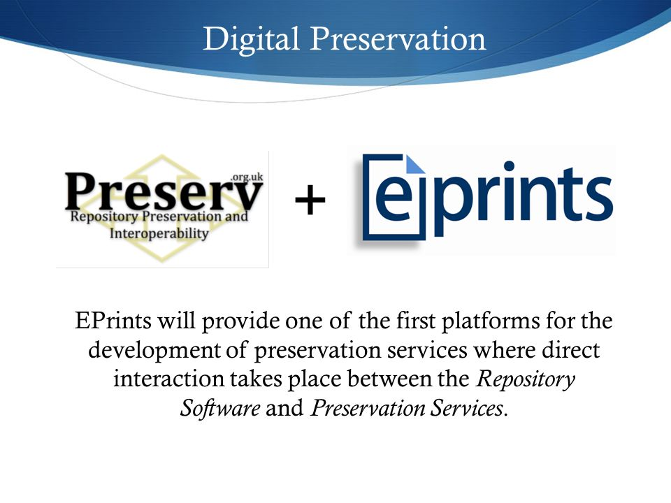 Digital Preservation EPrints will provide one of the first platforms for the development of preservation services where direct interaction takes place between the Repository Software and Preservation Services.