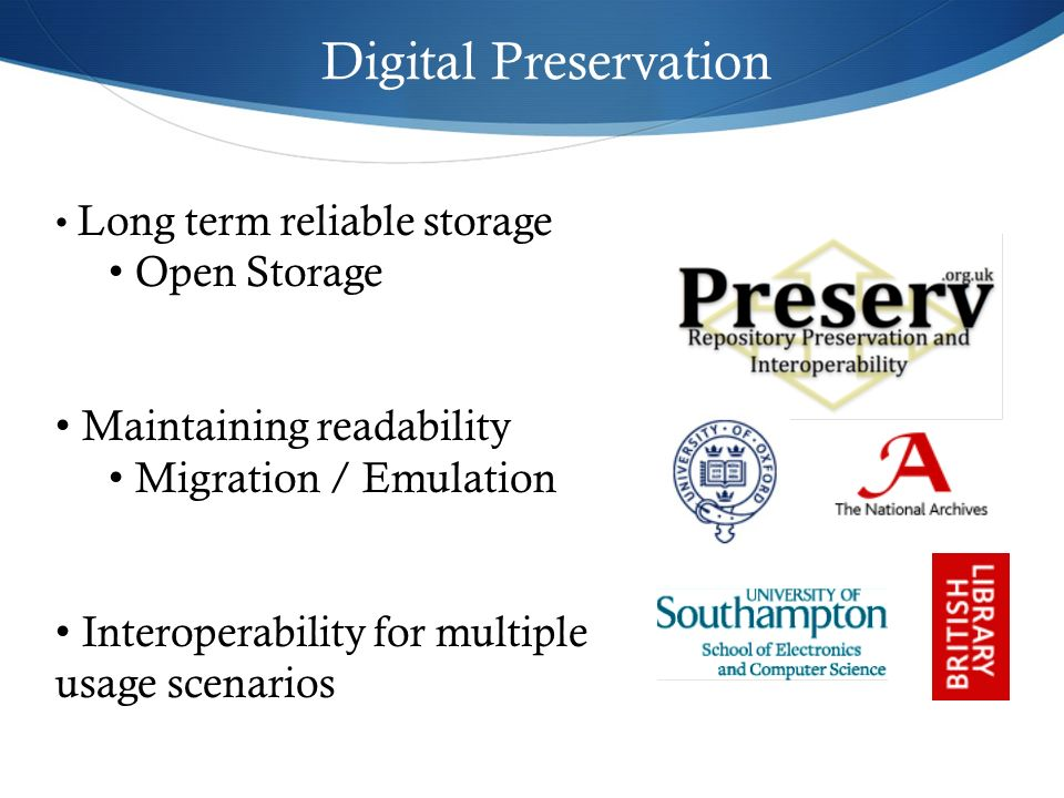 Digital Preservation Long term reliable storage Open Storage Maintaining readability Migration / Emulation Interoperability for multiple usage scenari