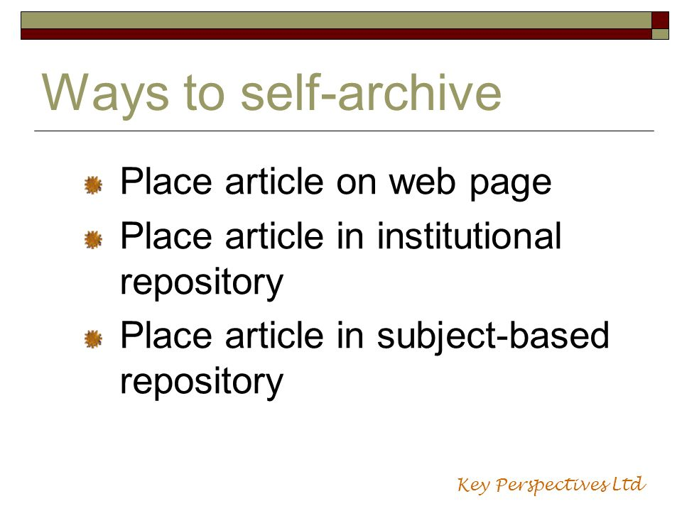 Ways to self-archive Place article on web page Place article in institutional repository Place article in subject-based repository Key Perspectives Lt