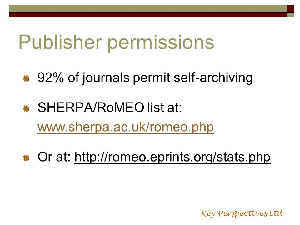 Publisher permissions 92% of journals permit self-archiving SHERPA/RoMEO list at: www.sherpa.ac.uk/romeo.php Or at: http://romeo.eprints.org/stats.php Key Perspectives Ltd