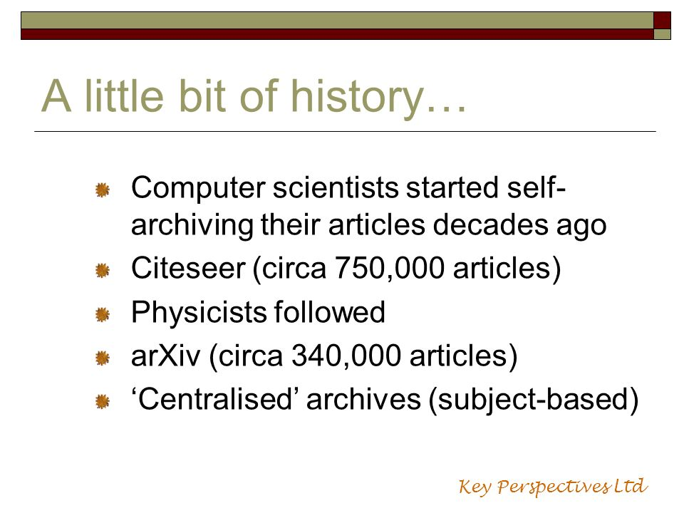 A little bit of history… Computer scientists started self- archiving their articles decades ago Citeseer (circa 750,000 articles) Physicists followed